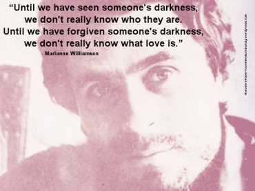 ted bundy Until we have seen someone's darkness, we don't really know who they are. Until we have forgiven someone's darkness, we don't really know what love is.